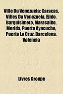 Ville Du Venezuela: Caracas, Villes Du Venezuela, Ejido, Barquisimeto, Maracaibo, Mrida, Puerto Ayacucho, Puerto La Cruz, Barcelona, Valen