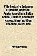 Ville Portuaire Du Japon: Hiroshima, Nagasaki, Saka, Kagoshima, Chiba, Sendai, Fukuoka, Kanazawa, Nagoya, Muroran, KBE, Onomichi, Kchi, Ube