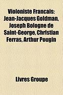 Violoniste Fran Ais: Jean-Jacques Goldman, Joseph Bologne de Saint-George, Christian Ferras, Arthur Pougin