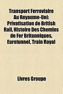 Transport Ferroviaire Au Royaume-Uni: Privatisation de British Rail, Histoire Des Chemins de Fer Britanniques, Eurotunnel, Train Royal