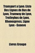 Transport Lyon: Liste Des Lignes de Bus de Lyon, Tramway de Lyon, Trolleybus de Lyon, Rhnexpress, Ligne Lyon - Genve