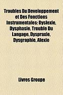 Troubles Du Dveloppement Et Des Fonctions Instrumentales: Dyslexie, Dysphasie, Trouble Du Langage, Dyspraxie, Dysgraphie, Alexie