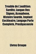 Trouble de L'Audition: Surdit, Langue Des Signes, Acouphne, Histoire Sourde, Implant Cochlaire, Langage Parl Complt, Presbyacousie