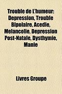 Trouble de L'Humeur: Dpression, Trouble Bipolaire, Acdie, Mlancolie, Dpression Post-Natale, Dysthymie, Manie