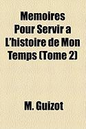 Mmoires Pour Servir L'Histoire de Mon Temps (Tome 2) - Guizot, M.