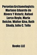 Peruvian Archaeologists: Mariano Eduardo de Rivero y Ustariz, Rafael Larco Hoyle, Maria Reiche, Walter Alva, Ruth Shady, Julio C. Tello