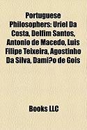 Portuguese Philosophers: Uriel Da Costa, Delfim Santos, Antonio de Macedo, Luis Filipe Teixeira, Agostinho Da Silva, Damiao de Gois