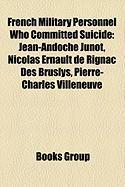 French Military Personnel Who Committed Suicide: Jean-Andoche Junot, Nicolas Ernault de Rignac Des Bruslys, Pierre-Charles Villeneuve