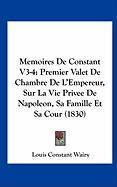Memoires de Constant V3-4: Premier Valet de Chambre de L'Empereur, Sur La Vie Privee de Napoleon, Sa Famille Et Sa Cour (1830)