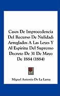 Casos de Improcedencia del Recurso de Nulidad: Arreglados a Las Leyes y Al Espiritu del Supremo Decreto de 31 de Mayo de 1884 (1884) - De La Lama, Miguel Antonio