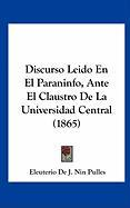 Discurso Leido En El Paraninfo, Ante El Claustro de La Universidad Central (1865) - Pulles, Eleuterio De J. Nin