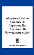 Allegacoes Juridicas E Minuta de Appellacao Em Uma Accao de Reivindicacao (1896) - Teixeira, Luiz De Assis