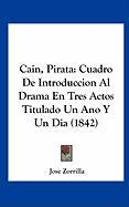 Cain, Pirata: Cuadro de Introduccion Al Drama En Tres Actos Titulado Un Ano y Un Dia (1842) - Zorrilla, Jose