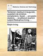 Tentamen Medicum Inaugurale, Quaedam de Emeticis Complectens. Quod, ... Pro Gradu Doctoris, ... Eruditorum Examini Subjicit Radulphus Irving, ... - Irving, Ralph