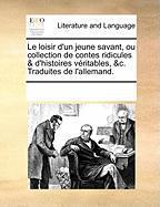 Le Loisir D'Un Jeune Savant, Ou Collection de Contes Ridicules & D'Histoires Vritables, &C. Traduites de L'Allemand. - Multiple Contributors, See Notes