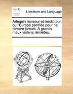 Arlequin Reviseur Et Mediateur, Ou L'Europe Pacifie Pour Ne Rompre Jamais. Grands Maux Violens Rmdes. - Multiple Contributors