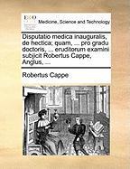 Disputatio Medica Inauguralis, de Hectica; Quam, ... Pro Gradu Doctoris, ... Eruditorum Examini Subjicit Robertus Cappe, Anglus, ... - Cappe, Robertus