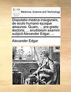 Disputatio medica inauguralis, de oculo humano ejusque amaurosi. Quam, ... pro gradu doctoris, ... eruditorum examini subjicit Alexander Edgar, ...