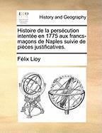 Histoire de La Persecution Intentee En 1775 Aux Francs-Macons de Naples Suivie de Pieces Justificatives. - Lioy, Felix