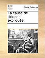 La Cause de L'Irlande Expliquee. - Multiple Contributors, See Notes