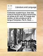 Collection Academique, Tiree Des Auteurs Francois Le Peus Renommes, En Prose Et En Vers. A L'Usage Des Ecoles, Et Des Amateurs de La Langue Francoise