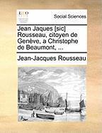 Jean Jaques [Sic] Rousseau, Citoyen de Genve, a Christophe de Beaumont, ...