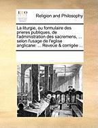 La Liturgie, Ou Formulaire Des Prieres Publiques, de L'Administration Des Sacremens, ... Selon L'Usage de L'Eglise Anglicane: Revee & Corrige ...