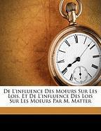 de L'Influence Des Moeurs Sur Les Lois, Et de L'Influence Des Lois Sur Les Moeurs Par M. Matter