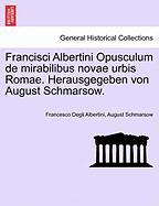 Francisci Albertini Opusculum de mirabilibus novae urbis Romae. Herausgegeben von August Schmarsow.
