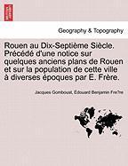 Rouen Au Dix-septième Siècle. Précédé D'une Notice Sur Quelques Anciens Plans De Rouen Et Sur La Population De Cette Ville À Diver