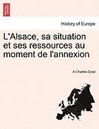 L'Alsace, sa situation et ses ressources au moment de l'annexion