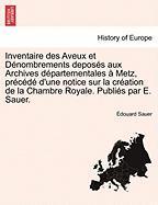 Inventaire Des Aveux Et Denombrements Deposes Aux Archives Departementales a Metz, Precede D'Une Notice Sur La Creation de La Chambre Royale. Publies Par E. Sauer.