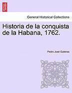 Historia de La Conquista de La Habana, 1762. - Guiteras, Pedro Jos