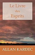 Le Livre des Esprits: Les principes de la doctrine Spirite, sur l'immortalité de l'âme, la nature des Esprits et leurs rapports avec les hommes, les ... la vie future et l'avenir de l'humanité