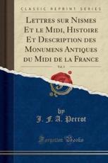 Lettres Sur Nismes Et Le MIDI, Histoire Et Description Des Monumens Antiques Du MIDI de la France, Vol. 1 (Classic Reprint) - J F a Perrot