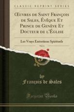 Oeuvres de Saint Francois de Sales, Eveque Et Prince de Geneve Et Docteur de L'Eglise, Vol. 6