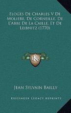 Eloges de Charles V de Moliere, de Corneille, de L'Abbe de Leloges de Charles V de Moliere, de Corneille, de L'Abbe de La Caille, Et de Leibnitz (1770) a Caille, Et de Leibnitz (1770) - Jean Sylvain Bailly