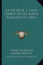 La Vie de N. S. Jesus Christ Ou Les Saints Evangiles V1 (1861) - Pierre Florentin Lambert Brispot