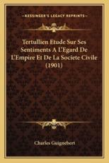 Tertullien Etude Sur Ses Sentiments A L'Egard de L'Empire Et de La Societe Civile (1901) - Charles Guignebert