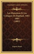 Les Historiens Et Les Critiques de Raphael, 1483-1883 (1883) - Eugene Muntz