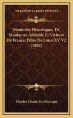 Memoires Historiques, de Mesdames Adelaide Et Victoire de France, Filles de Louis XV V2 (1802) - Charles Claude De Montigny