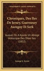 Chroniques, Des Iles de Jersey, Guernesey Auregny Et Serk - George S Syvret