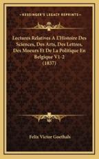 Lectures Relatives A L'Histoire Des Sciences, Des Arts, Des Lettres, Des Moeurs Et de La Politique En Belgique V1-2 (1837) - Felix Victor Goethals
