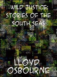 Wild Justice: Stories Of The South Seas - Lloyd Osbourne