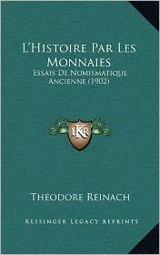 L'Histoire Par Les Monnaies: Essais de Numismatique Ancienne (1902) - Theodore Reinach
