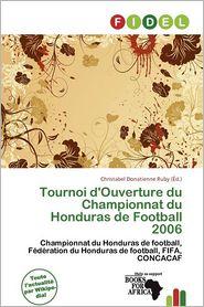Tournoi D'Ouverture Du Championnat Du Honduras De Football 2006 - Christabel Donatienne Ruby (Editor)