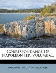 Correspondance De Napol on Ier, Volume 6. - Created by Napol on I (keizer van Frankrijk)