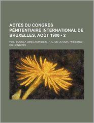 Actes Du Congr S P Nitentiaire International de Bruxelles, Ao T 1900 (2); Pub. Sous La Direction de M. F.-C. de LaTour, PR Sident Du Congr S