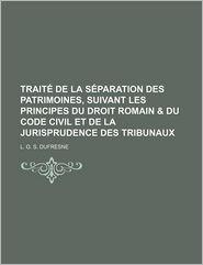 Traite de La Separation Des Patrimoines, Suivant Les Principes Du Droit Romain & Du Code Civil Et de La Jurisprudence Des Tribunaux - L.G.S. DuFresne