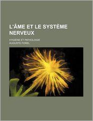 L'Ame Et Le Systeme Nerveux; Hygiene Et Pathologie - Auguste Forel